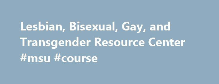 Lesbian, Bisexual, Gay, and Transgender Resource Center #msu #course http://tampa.remmont.com/lesbian-bisexual-gay-and-transgender-resource-center-msu-course/  # LBGT Resource Center Announces 2016 Scholarship Recipients The Lesbian, Bisexual, Gay, and Transgender Resource Center and the LGBTQ Faculty, Staff, and Graduate Student Association (GLFSA) at Michigan State University are pleased to announce the three recipients of this year's scholarships. Caitlynn Upton is the recipient of the…