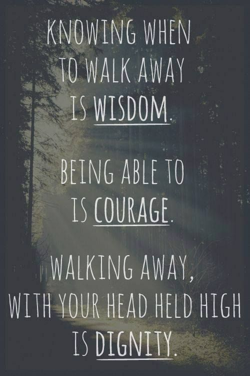 Knowing when to walk away is wisdom.  Being able to is courage. Walking away with your head held high is dignity.  #inspirationalquote #walkingaway #wordsofwisdom