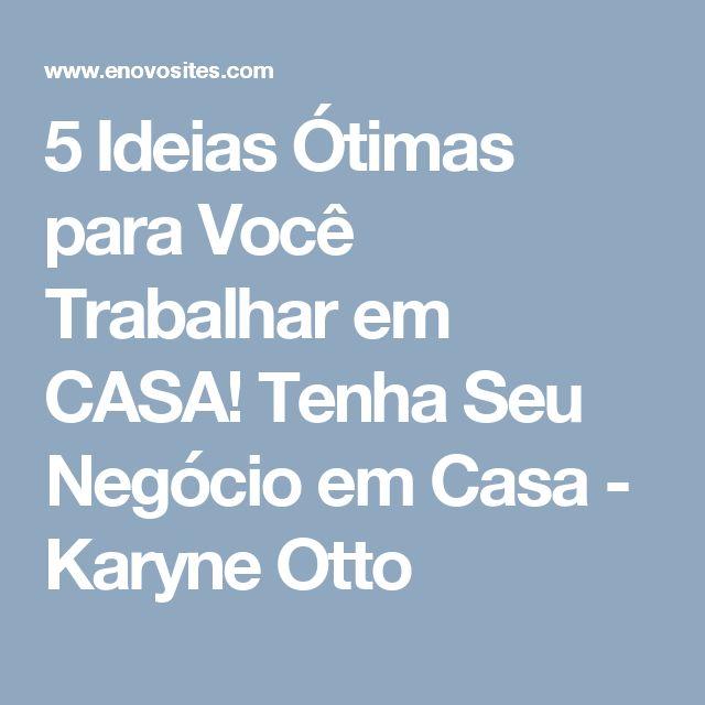 5 Ideias Ótimas para Você Trabalhar em CASA! Tenha Seu Negócio em Casa - Karyne Otto