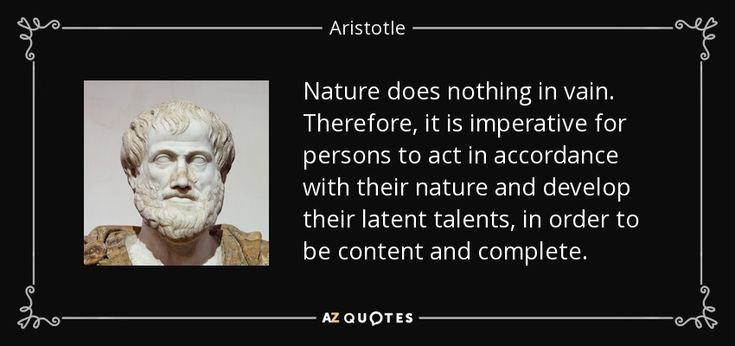 Nature does nothing in vain. Therefore, it is imperative for persons to act in accordance with their nature and develop their latent talents, in order to be content and complete. - Aristotle