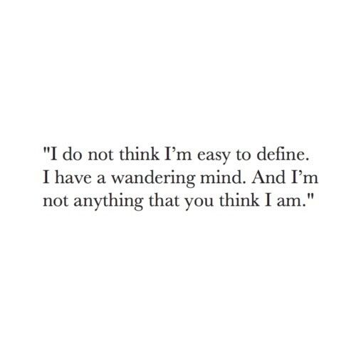 """""""I don't think i'm easy to define, I have a wandering mind. And i'm not anything that you think I am"""""""