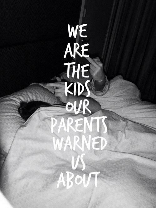 We are the kids your parents warned you about. cx