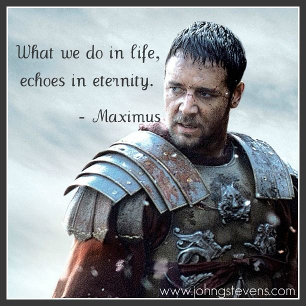 Quote from Gladiator:  What we do in life, echoes in eternity.   -Maximus