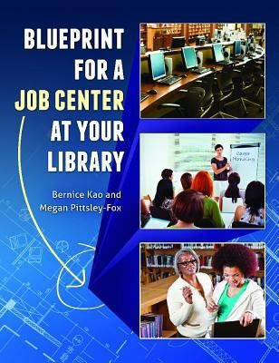 Blueprint for a job center at your library / Bernice Kao and Megan Pittsley-Fox. Santa Barbara, California : Libraries Unlimited, an imprint of ABC-CLIO, LLC [2014]  This book covers the who, what, when, where, why, and, most important, the HOW of creating a career center or jobseeker program - from program planning for classes, workshops, and special events to career advising, resources and facilities, recruiting personnel, funding, outreach and promotion, and program evaluation.: Libraries Unlimited, Jobseeker Program, Bernice Kao, Book Covers, Megan Pittsley Fox, Career Advising, Career Center