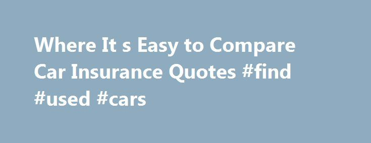 Where It s Easy to Compare Car Insurance Quotes #find #used #cars http://philippines.remmont.com/where-it-s-easy-to-compare-car-insurance-quotes-find-used-cars/  #automobiles # Auto Insurance Quotes for Every Vehicle If you are like most drivers, the thought of having to spend valuable time researching vehicle coverage, rates and providers is unsettling at best. Thankfully, you have discovered the ultimate resource for online car insurance quotes and information. We are confident you will…