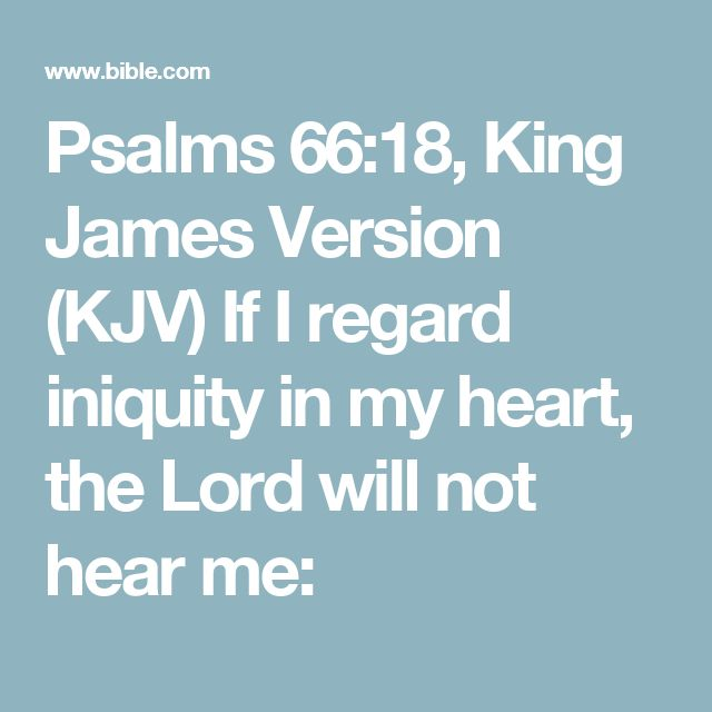 Psalms 66:18, King James Version (KJV) If I regard iniquity in my heart, the Lord will not hear me:
