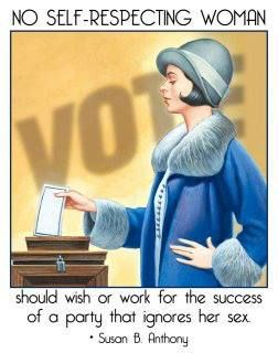 """""""No self-respecting woman should wish or work for the success of a party that ignores her sex."""" -- Susan B. Anthony"""