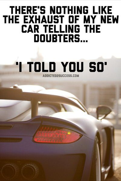 There's nothing like the exhaust of my new car telling the doubters i told you so.  entrepreneur quotes