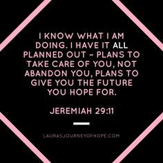 I know what I am doing. I have it all planned out – plans to take care of you, not abandon you, plans to give you the future you hope for.  Jeremiah 29:11