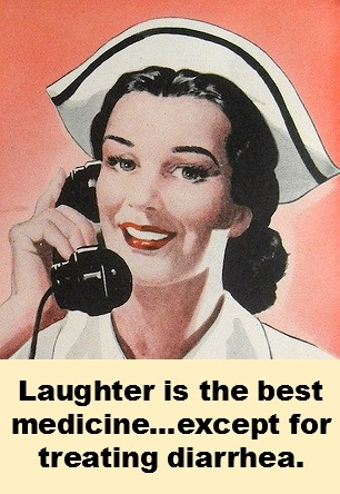 Happy Nurses Week! Laughter is the best medicine, except for treating diarrhea.