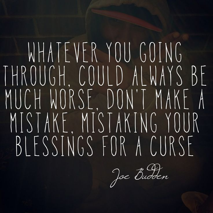 Whatever you going through, could always be much worse, don't make a mistake, mistaking your blessings for a curse. - Joe Budden