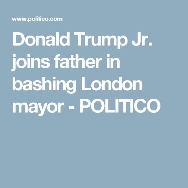 Donald Trump Jr. joins father in bashing London mayor - POLITICO
