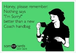 Honey, please remember: Nothing says 'I'm Sorry!' better than a new Coach handbag.