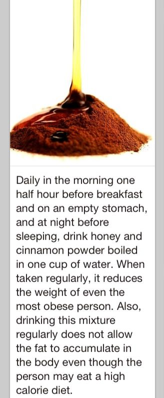 Drink honey and cinnamon powder boiled in a cup of water every morning before breakfast. Helps you lose weight and gain less fat.   If anyone tries this, and it works, please post for the rest of us?  Thanks! http://www.4myprosperity.com/the-2-week-diet-program/
