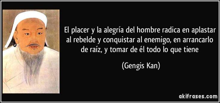 El placer y la alegría del hombre radica en aplastar al rebelde y conquistar al enemigo, en arrancarlo de raíz, y tomar de él todo lo que tiene (Gengis Kan)