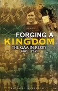 """Forging a Kingdom - The GAA in Kerry 1884-1934 by Richard McElligott: """"This is an important piece of work which examines in terrific detail the multifaceted realities of GAA life in a single county […] This book deserves a readership far beyond the Kingdom's borders."""" The Irish Times"""