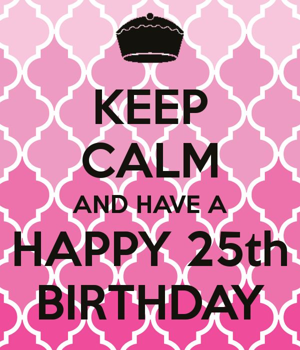 KEEP CALM AND HAVE A HAPPY 25th BIRTHDAY Dayna!!!