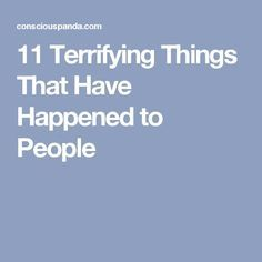 11 Terrifying Things That Have Happened to People