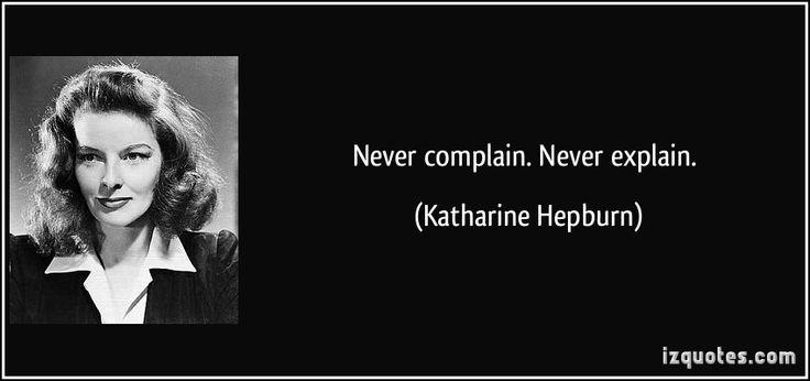 Never complain. Never explain. - Katharine Hepburn