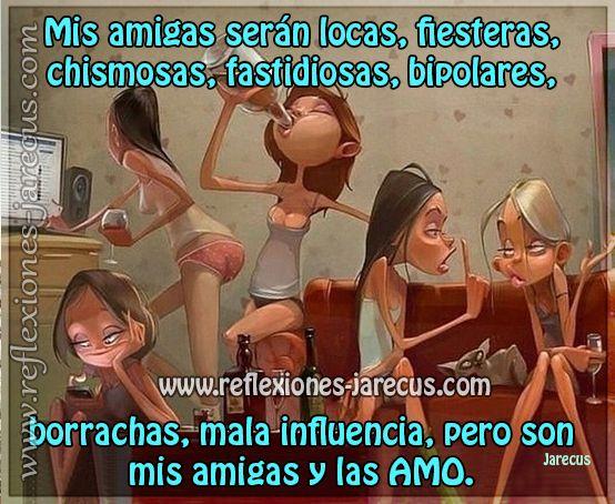 Mis amigas serán locas, fiesteras, chismosas, fastidiosas, bipolares, borrachas, mala influencia, pero son mis amigas y las AMO