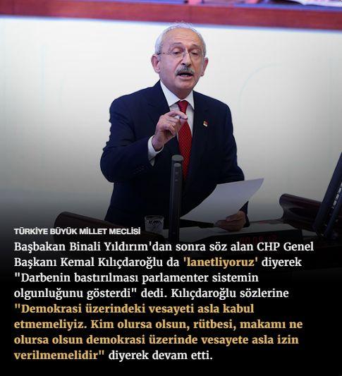 """#15Temmuz Saat: 17:50 (Cumartesi)  TÜRKİYE BÜYÜK MİLLET MECLİSİ  Başbakan Binali Yıldırım'dan sonra söz alan CHP Genel Başkanı Kemal Kılıçdaroğlu da 'lanetliyoruz' diyerek """"Darbenin bastırılması parlamenter sistemin olgunluğunu gösterdi"""" dedi. Kılıçdaroğlu sözlerine """"Demokrasi üzerindeki vesayeti asla kabul etmemeliyiz. Kim olursa olsun, rütbesi, makamı ne olursa olsun demokrasi üzerinde vesayete asla izin verilmemelidir"""" diyerek devam etti."""