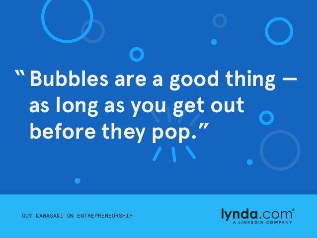 GUY KAWASAKI ON ENTREPRENEURSHIPGUY KAWASAKI ON ENTREPRENEURSHIP Bubbles are a good thing — as long as you get out before ...