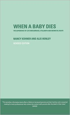 When A Baby Dies: The Experience of Late Miscarriage, Stillbirth and Neonatal Death by Nancy Kohner and Alix Henley.