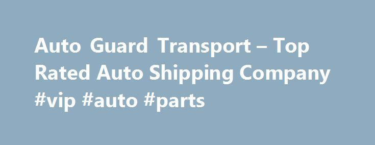 Auto Guard Transport – Top Rated Auto Shipping Company #vip #auto #parts http://autos.nef2.com/auto-guard-transport-top-rated-auto-shipping-company-vip-auto-parts/  #transport auto # Nationwide Auto Shipping Auto Guard Transport provides reliable, nationwide auto transport services. We ship all types of vehicles from daily drivers to classic cars, even inoperative vehicles. We have a nationwide network of carriers available to ship your vehicle safely and quickly, we know what you expect and…