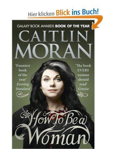How To Be a Woman: Amazon.de: Caitlin Moran: Englische Bücher