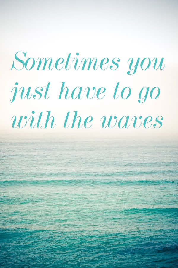 Sometimes you just have to go with the waves.