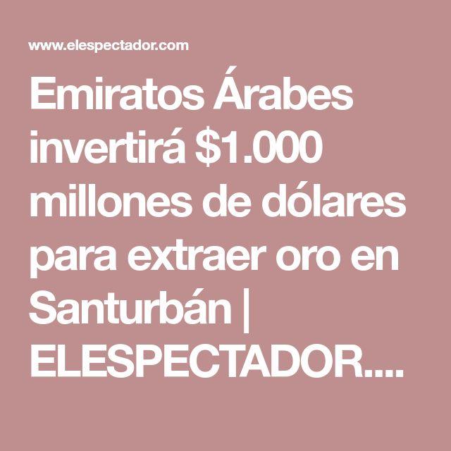 Emiratos Árabes invertirá $1.000 millones de dólares para extraer oro en Santurbán | ELESPECTADOR.COM