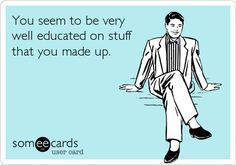 You seem to be very well educated on stuff that you made up. | Somewhat Topical Ecard | someecards.com