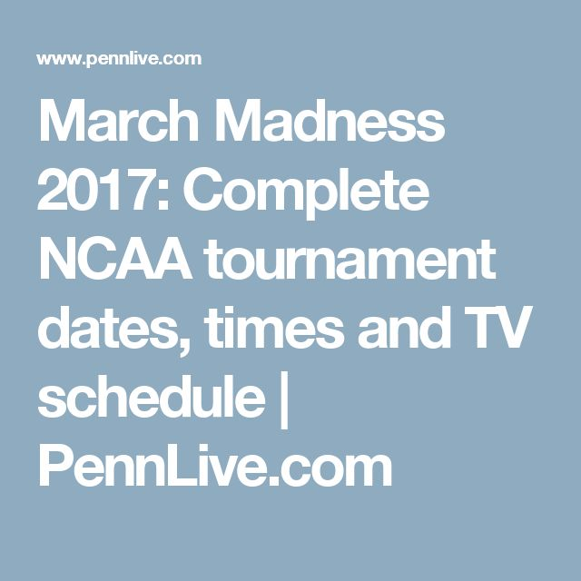 March Madness 2017: Complete NCAA tournament dates, times and TV schedule | 						PennLive.com