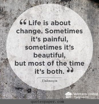 Life is about change. Sometimes it's painful, sometimes it's beautiful, but most of the time it's both.