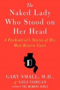 The Naked Lady Who Stood on Her Head: A Psychiatrist's Stories of His Most Bizarre Cases by Dr. Gary Small & Gigi Vorgan.