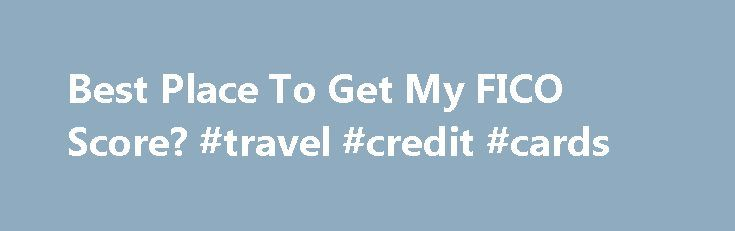 Best Place To Get My FICO Score? #travel #credit #cards http://credit-loan.nef2.com/best-place-to-get-my-fico-score-travel-credit-cards/  #best place to get your credit score # Best Place To Get My FICO Score? Editor s Note: Our updated recommendations on where toGet Your Credit Score can be found here . Most people know that their credit score is a three-digit snapshot of their current credit and recent credit history. It signifies the risk you represent to any lender that may consider…