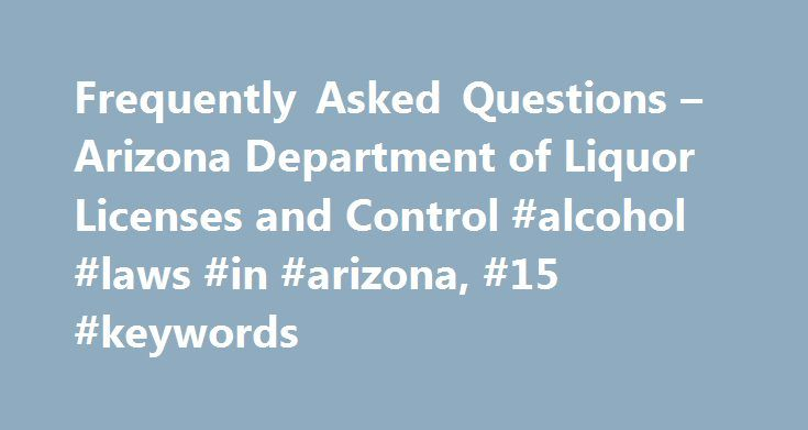 Frequently Asked Questions – Arizona Department of Liquor Licenses and Control #alcohol #laws #in #arizona, #15 #keywords http://ireland.nef2.com/frequently-asked-questions-arizona-department-of-liquor-licenses-and-control-alcohol-laws-in-arizona-15-keywords/  # Identification Qualification and Licensing Operational Matters Serving Hours During what hours may liquor be served? Liquor may not be sold at an on-sale or off-sale retail licensed premise between the hours of 2:00 a.m. and 6:00…