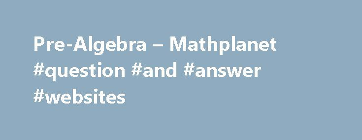 Pre-Algebra – Mathplanet #question #and #answer #websites http://health.remmont.com/pre-algebra-mathplanet-question-and-answer-websites/  #pre algebra answers # Pre-Algebra Pre Algebra is the first math course in high school and will guide you through among other things integers, one-step equations, inequalities and equations, graphs and functions, percent, probabilities. We also present an introduction to geometry and right triangles. In Pre Algebra you will for example study*: Review of…