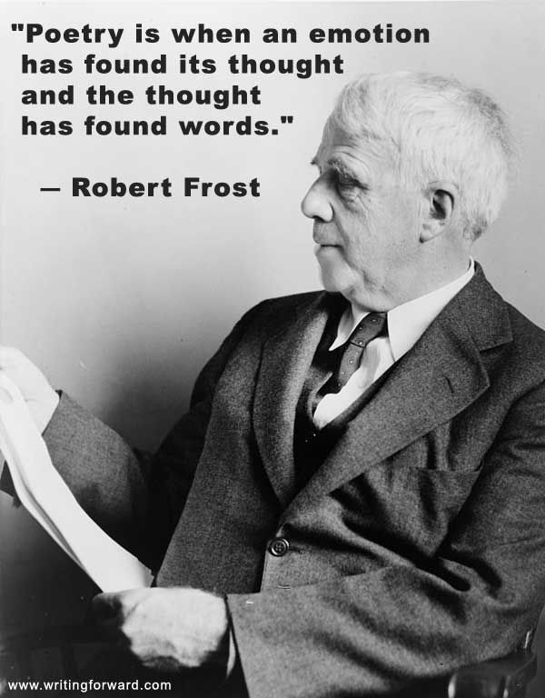 """Poetry is when an emotion has found its thought and the thought has found words."" ― Robert Frost"