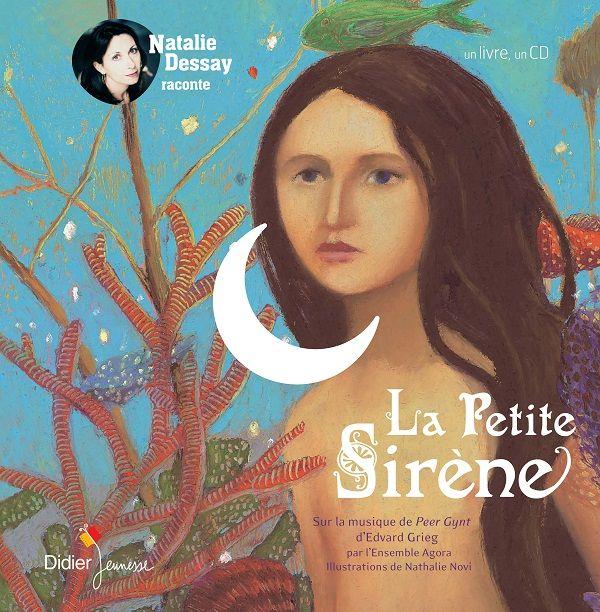 La petite sirène  d'Andersen, raconté par Natalie Dessay, Musique d'Edvard Grieg jouée par Ensemble Agora, illustré par Nathalie Novi  Didier Jeunesse dans la collection 1 livre 1 CD (Conte et Opéras)
