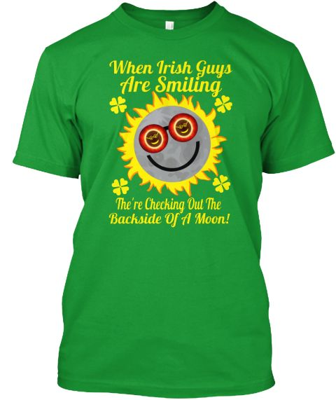 When Irish Guys Are Smiling The're Checking Out The Backside Of A Moon! Kelly Green T-Shirt Front