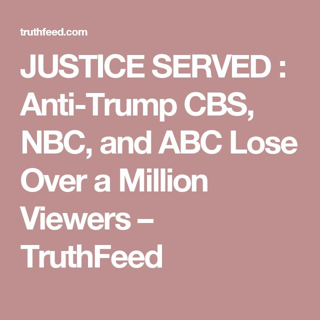 JUSTICE SERVED : Anti-Trump CBS, NBC, and ABC Lose Over a Million Viewers – TruthFeed//  Whoopee! They don't have anything worth watching anyway, except the Local News. And I can catch the Local News on the Local Fox News Channel.