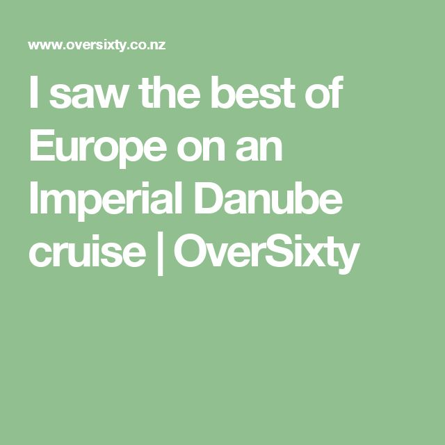 I saw the best of Europe on an Imperial Danube cruise | OverSixty