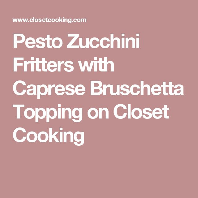 Pesto Zucchini Fritters with Caprese Bruschetta Topping on Closet Cooking