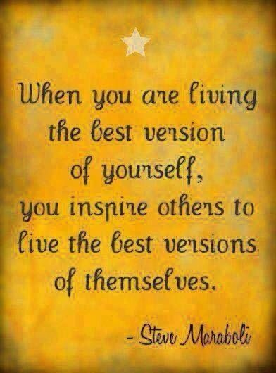When you are living the best version of yourself, you inspire others to live the best versions of themselves.