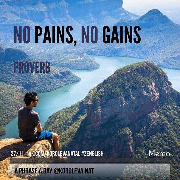 - proverb - (пословица) no pains, no gains (nothing to be got without pains)) ≈ без труда нет плода, без труда не вынешь и рыбку из пруда, Не вспотеешь - не заработаешь.  #aphraseaday #zenglish #korolevanat