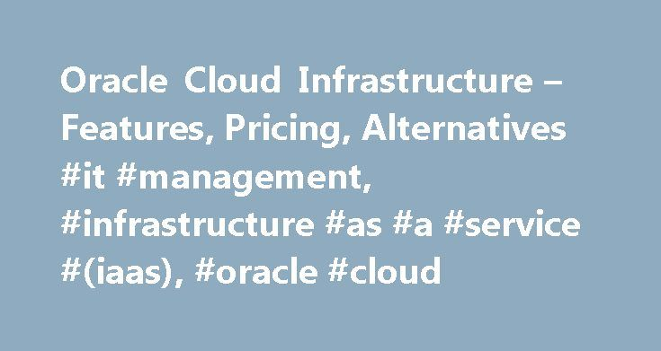 Oracle Cloud Infrastructure – Features, Pricing, Alternatives #it #management, #infrastructure #as #a #service #(iaas), #oracle #cloud http://philadelphia.remmont.com/oracle-cloud-infrastructure-features-pricing-alternatives-it-management-infrastructure-as-a-service-iaas-oracle-cloud/  Oracle Cloud Infrastructure Mobile device optimization Oracle Cloud Infrastructure is an Infrastructure as a Service (IaaS) platform designed for large enterprises, which allows them to scale up their…