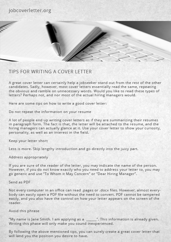tips for writing a cover letter By this point, you understand what a cover letter is, the purpose, why you need one, and a step-by-step process for writing an outstanding letter tailored to a unique position and company now let's check out the top 10 tips for crafting your cover letter.