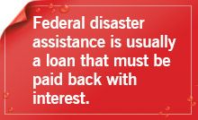 Disaster assistance if it�s available is typically a loan you must repay with interest.
