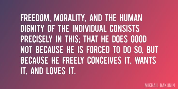 Quote by Mikhail Bakunin => Freedom, morality, and the human dignity of the individual consists precisely in this; that he does good not because he is forced to do so, but because he freely conceives it, wants it, and loves it.